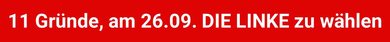 11 Gründe, am 26.09. DIE LINKE zu wählen!